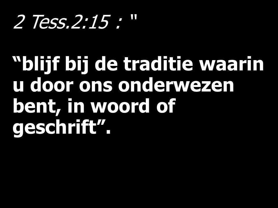 2 Tess.2:15 : blijf bij de traditie waarin u door ons onderwezen bent, in woord of geschrift .