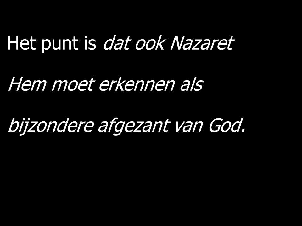 Het punt is dat ook Nazaret Hem moet erkennen als bijzondere afgezant van God.