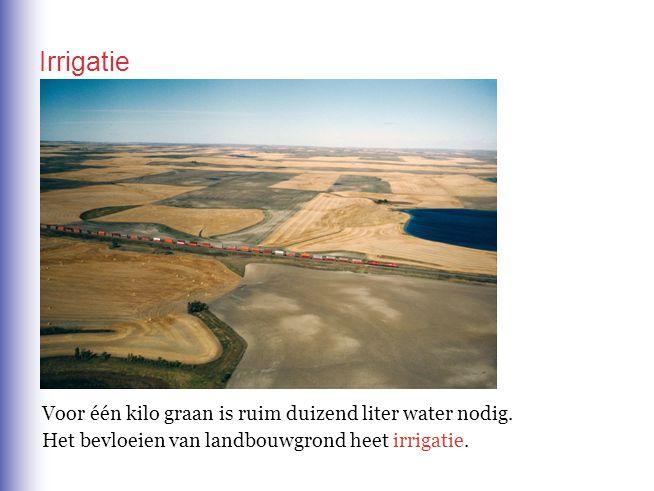 Irrigatie Voor één kilo graan is ruim duizend liter water nodig. Het bevloeien van landbouwgrond heet irrigatie.