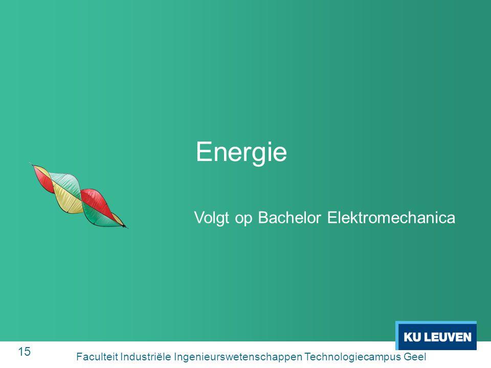15 Energie Volgt op Bachelor Elektromechanica Faculteit Industriële Ingenieurswetenschappen Technologiecampus Geel