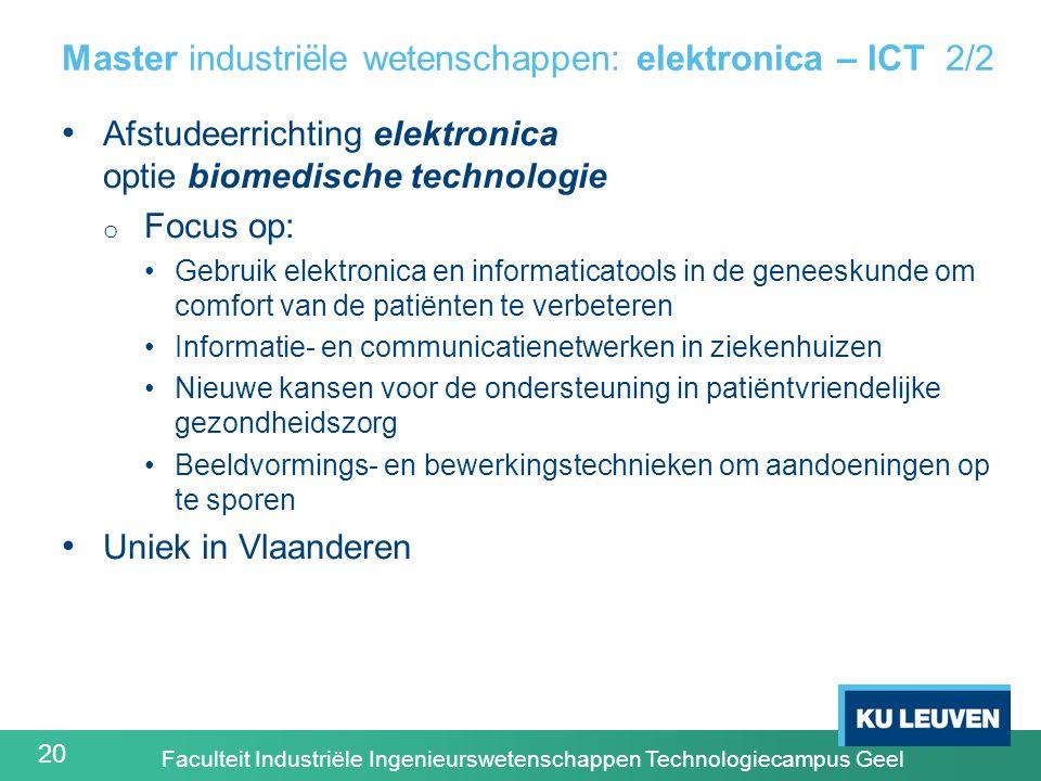 20 Master industriële wetenschappen: elektronica – ICT 2/2 Afstudeerrichting elektronica optie biomedische technologie o Focus op: Gebruik elektronica en informaticatools in de geneeskunde om comfort van de patiënten te verbeteren Informatie- en communicatienetwerken in ziekenhuizen Nieuwe kansen voor de ondersteuning in patiëntvriendelijke gezondheidszorg Beeldvormings- en bewerkingstechnieken om aandoeningen op te sporen Uniek in Vlaanderen Faculteit Industriële Ingenieurswetenschappen Technologiecampus Geel