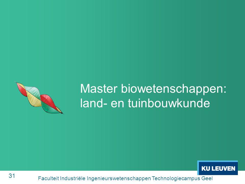 31 Master biowetenschappen: land- en tuinbouwkunde Faculteit Industriële Ingenieurswetenschappen Technologiecampus Geel