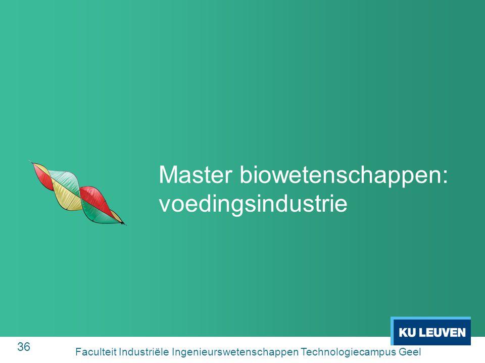 36 Master biowetenschappen: voedingsindustrie Faculteit Industriële Ingenieurswetenschappen Technologiecampus Geel