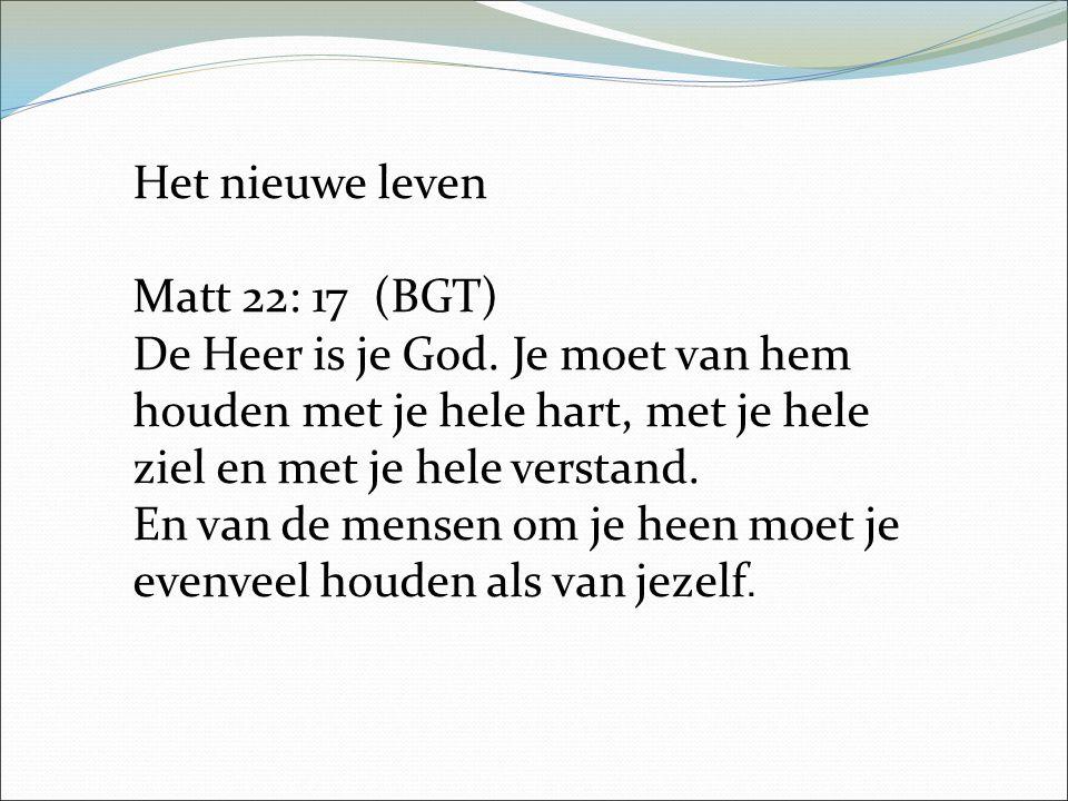 Het nieuwe leven Matt 22: 17 (BGT) De Heer is je God.