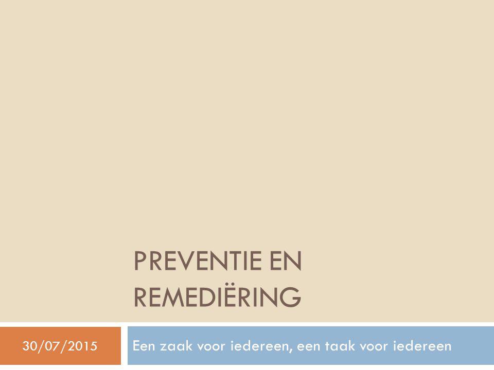 PREVENTIE EN REMEDIËRING Een zaak voor iedereen, een taak voor iedereen 30/07/2015