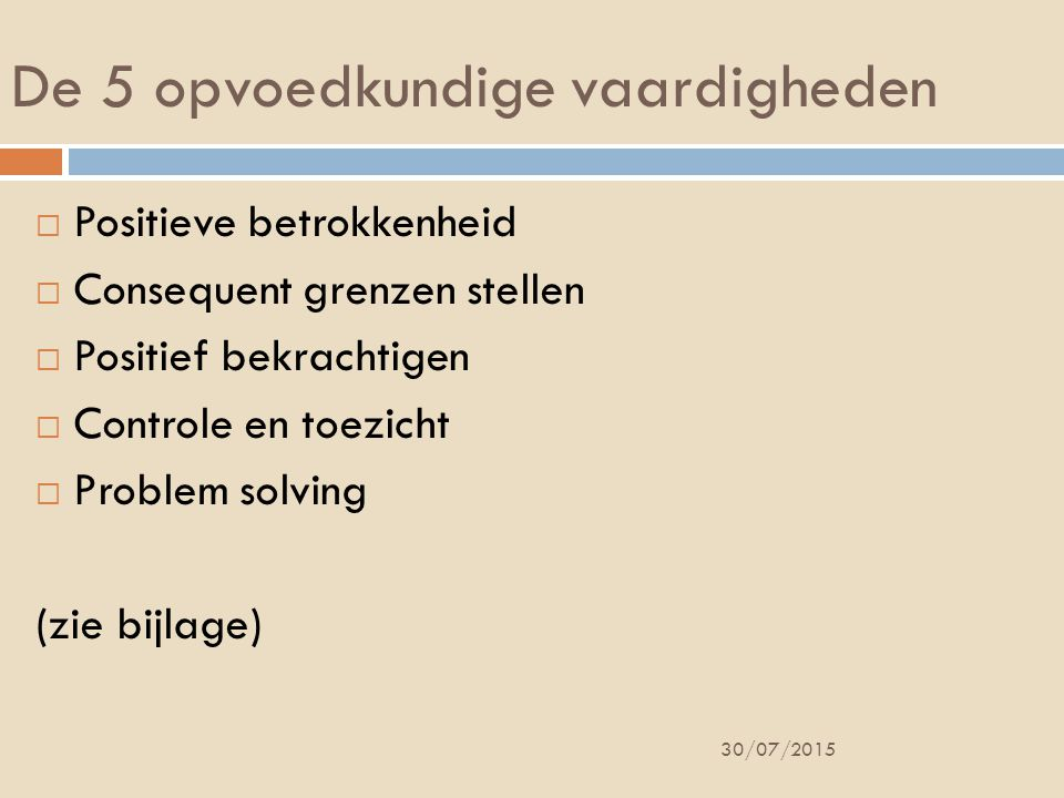 De 5 opvoedkundige vaardigheden  Positieve betrokkenheid  Consequent grenzen stellen  Positief bekrachtigen  Controle en toezicht  Problem solving (zie bijlage) 30/07/2015