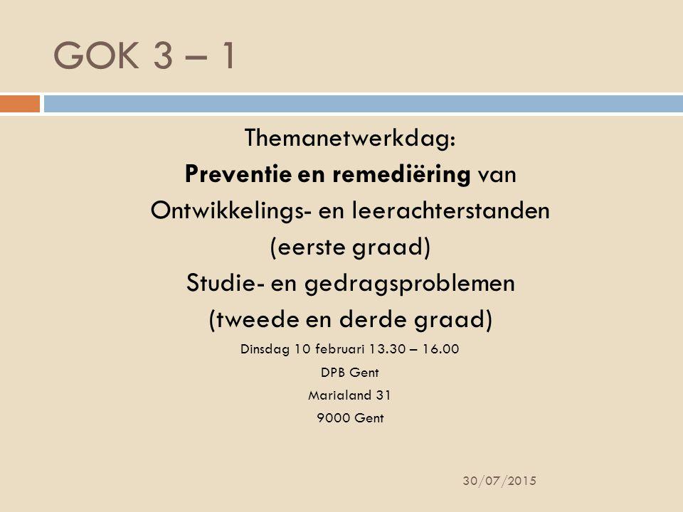 GOK 3 – 1 30/07/2015 Themanetwerkdag: Preventie en remediëring van Ontwikkelings- en leerachterstanden (eerste graad) Studie- en gedragsproblemen (tweede en derde graad) Dinsdag 10 februari 13.30 – 16.00 DPB Gent Marialand 31 9000 Gent