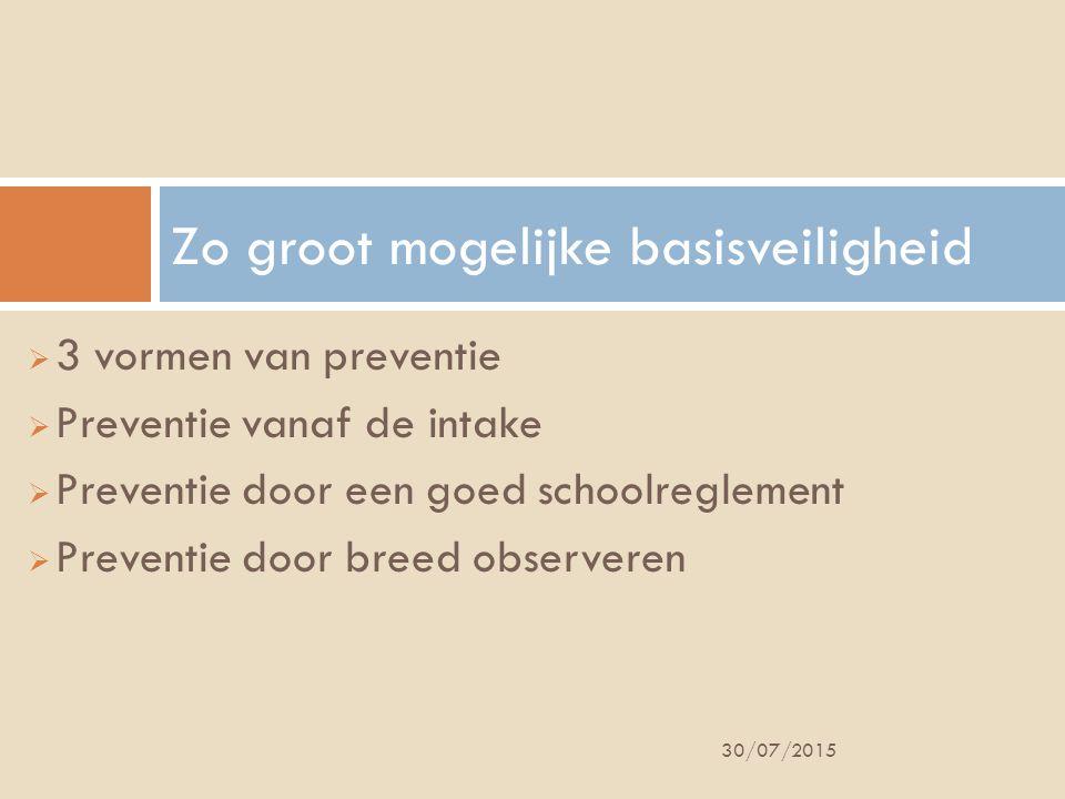  3 vormen van preventie  Preventie vanaf de intake  Preventie door een goed schoolreglement  Preventie door breed observeren Zo groot mogelijke basisveiligheid 30/07/2015
