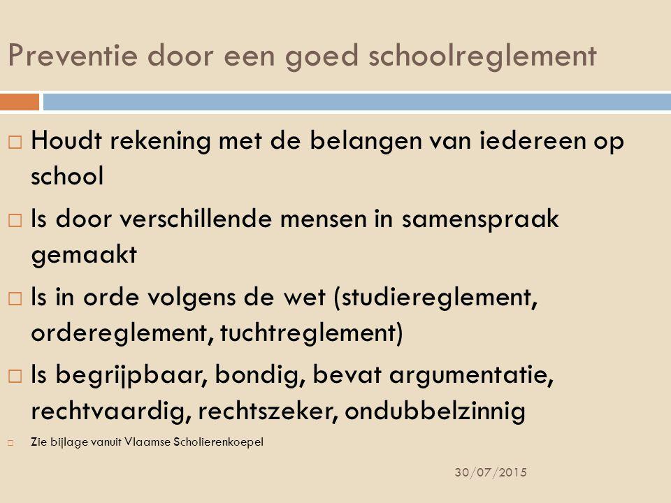 Preventie door een goed schoolreglement  Houdt rekening met de belangen van iedereen op school  Is door verschillende mensen in samenspraak gemaakt  Is in orde volgens de wet (studiereglement, ordereglement, tuchtreglement)  Is begrijpbaar, bondig, bevat argumentatie, rechtvaardig, rechtszeker, ondubbelzinnig  Zie bijlage vanuit Vlaamse Scholierenkoepel 30/07/2015