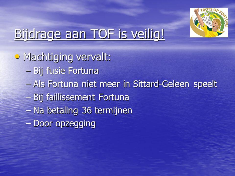 Bijdrage aan TOF is veilig! Machtiging vervalt: Machtiging vervalt: –Bij fusie Fortuna –Als Fortuna niet meer in Sittard-Geleen speelt –Bij faillissem