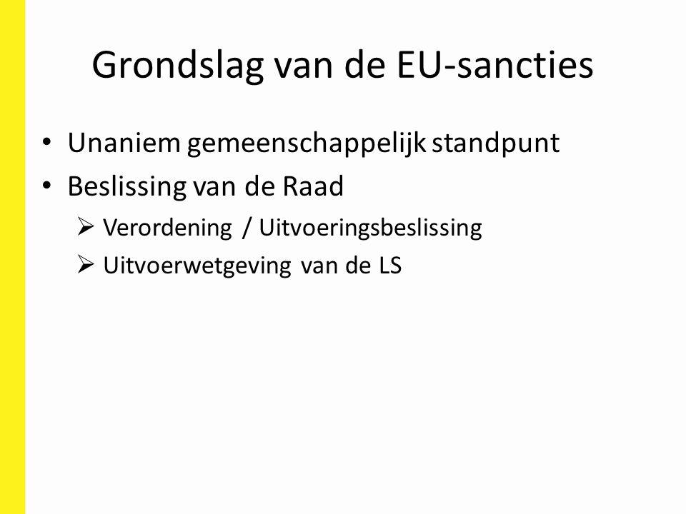 Grondslag van de EU-sancties Unaniem gemeenschappelijk standpunt Beslissing van de Raad  Verordening / Uitvoeringsbeslissing  Uitvoerwetgeving van de LS