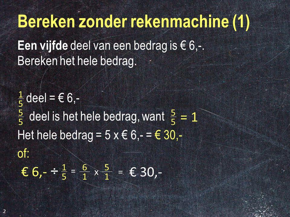 2 Bereken zonder rekenmachine (1) Een vijfde d eel van een bedrag is € 6,-.