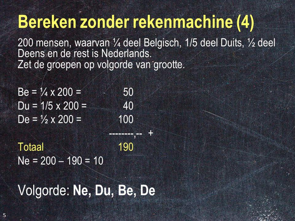 5 Bereken zonder rekenmachine (4) 200 mensen, waarvan ¼ deel Belgisch, 1/5 deel Duits, ½ deel Deens en de rest is Nederlands.