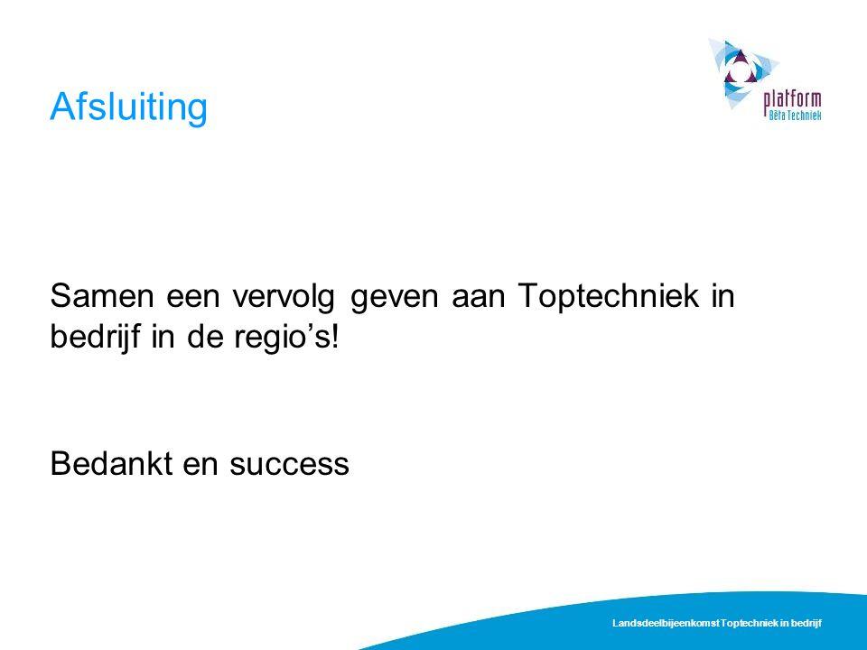 Afsluiting Samen een vervolg geven aan Toptechniek in bedrijf in de regio's! Bedankt en success Landsdeelbijeenkomst Toptechniek in bedrijf