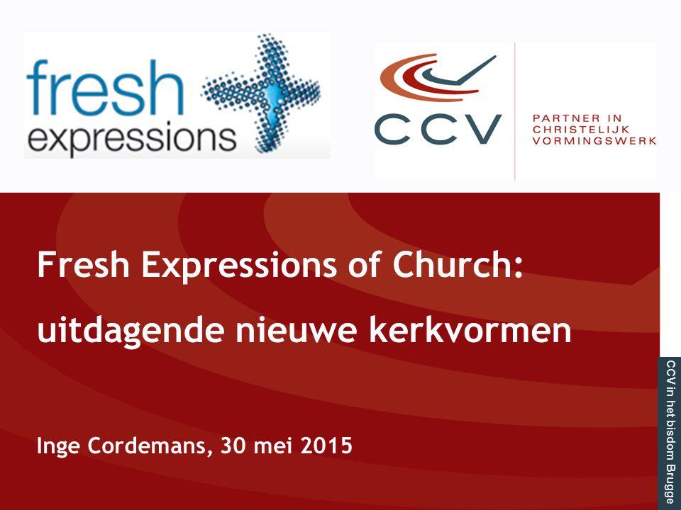CCV in het bisdom Brugge Fresh Expressions of Church: uitdagende nieuwe kerkvormen Inge Cordemans, 30 mei 2015