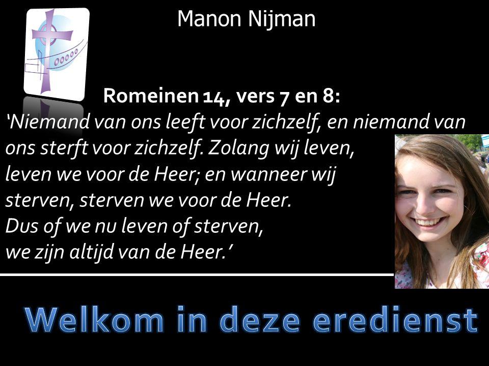 Manon Nijman Romeinen 14, vers 7 en 8: 'Niemand van ons leeft voor zichzelf, en niemand van ons sterft voor zichzelf. Zolang wij leven, leven we voor