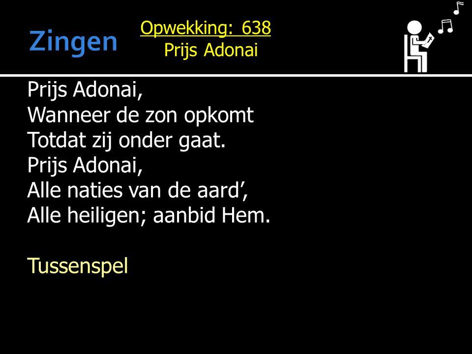 Prijs Adonai, Wanneer de zon opkomt Totdat zij onder gaat. Prijs Adonai, Alle naties van de aard', Alle heiligen; aanbid Hem. Tussenspel Opwekking: 63