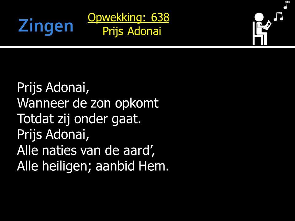 Prijs Adonai, Wanneer de zon opkomt Totdat zij onder gaat. Prijs Adonai, Alle naties van de aard', Alle heiligen; aanbid Hem. Opwekking: 638 Prijs Ado