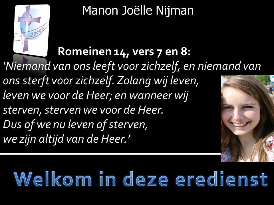 Manon Joëlle Nijman Romeinen 14, vers 7 en 8: 'Niemand van ons leeft voor zichzelf, en niemand van ons sterft voor zichzelf. Zolang wij leven, leven w