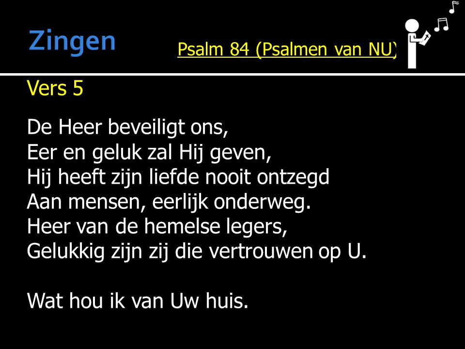 Vers 5 De Heer beveiligt ons, Eer en geluk zal Hij geven, Hij heeft zijn liefde nooit ontzegd Aan mensen, eerlijk onderweg. Heer van de hemelse legers