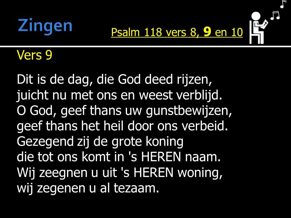 Vers 9 Dit is de dag, die God deed rijzen, juicht nu met ons en weest verblijd. O God, geef thans uw gunstbewijzen, geef thans het heil door ons verbe