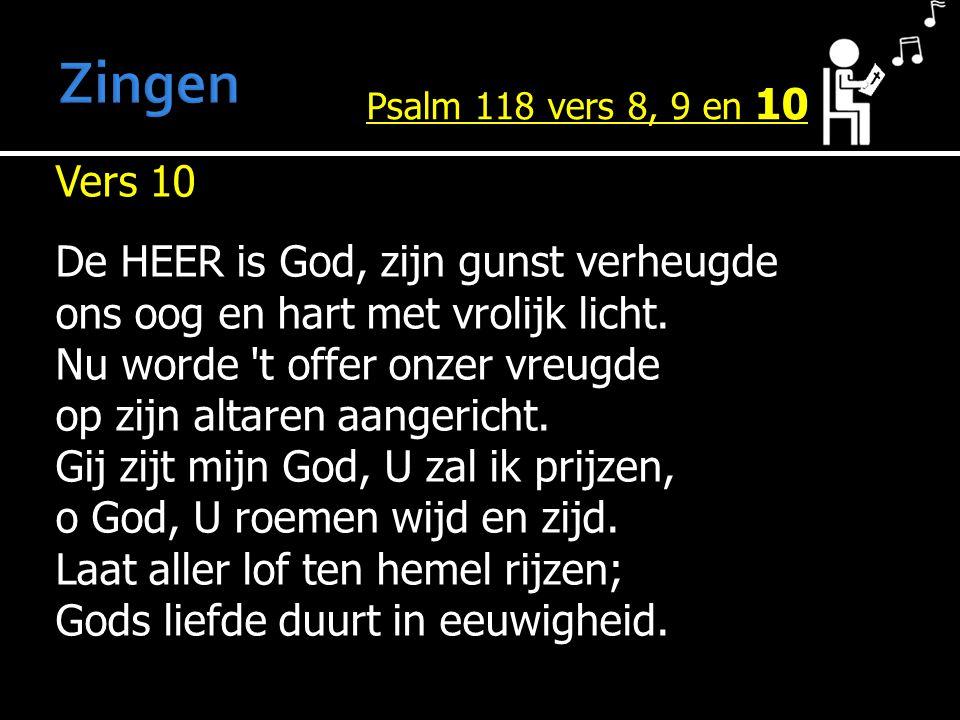 Vers 10 De HEER is God, zijn gunst verheugde ons oog en hart met vrolijk licht. Nu worde 't offer onzer vreugde op zijn altaren aangericht. Gij zijt m