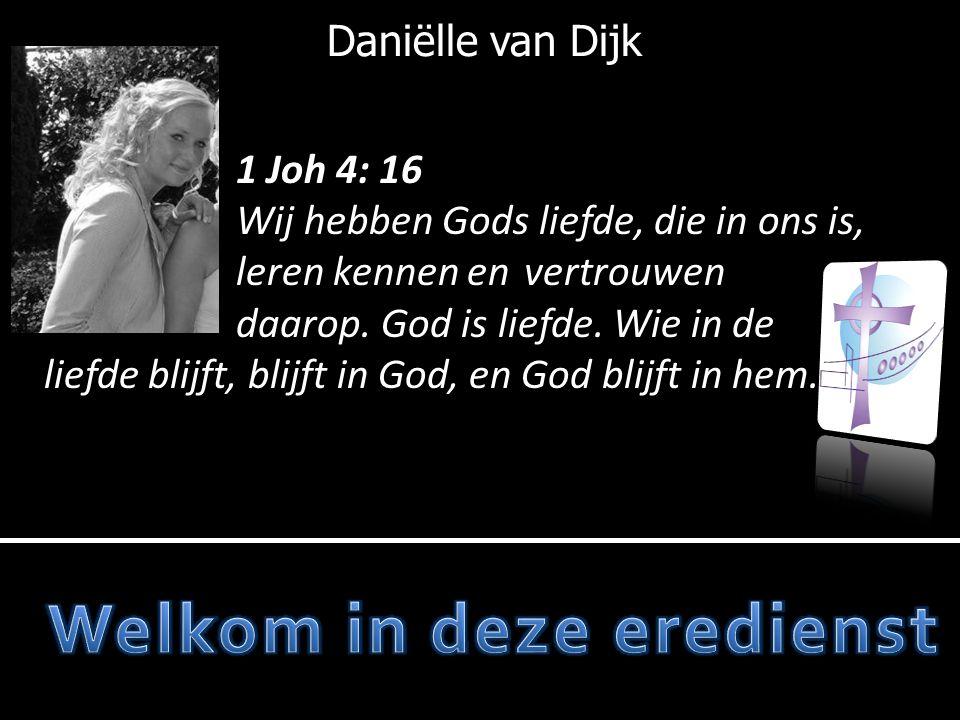 Daniëlle van Dijk 1 Joh 4: 16 Wij hebben Gods liefde, die in ons is, leren kennen en vertrouwen daarop. God is liefde. Wie in de liefde blijft, blijft