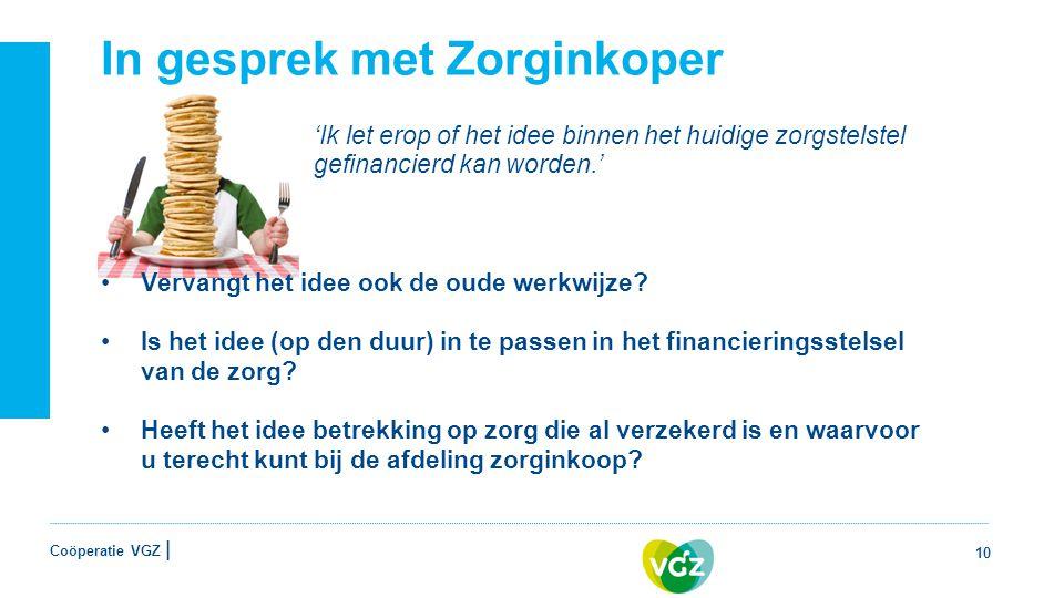 Coöperatie VGZ | In gesprek met Zorginkoper 'Ik let erop of het idee binnen het huidige zorgstelstel gefinancierd kan worden.' Vervangt het idee ook de oude werkwijze.