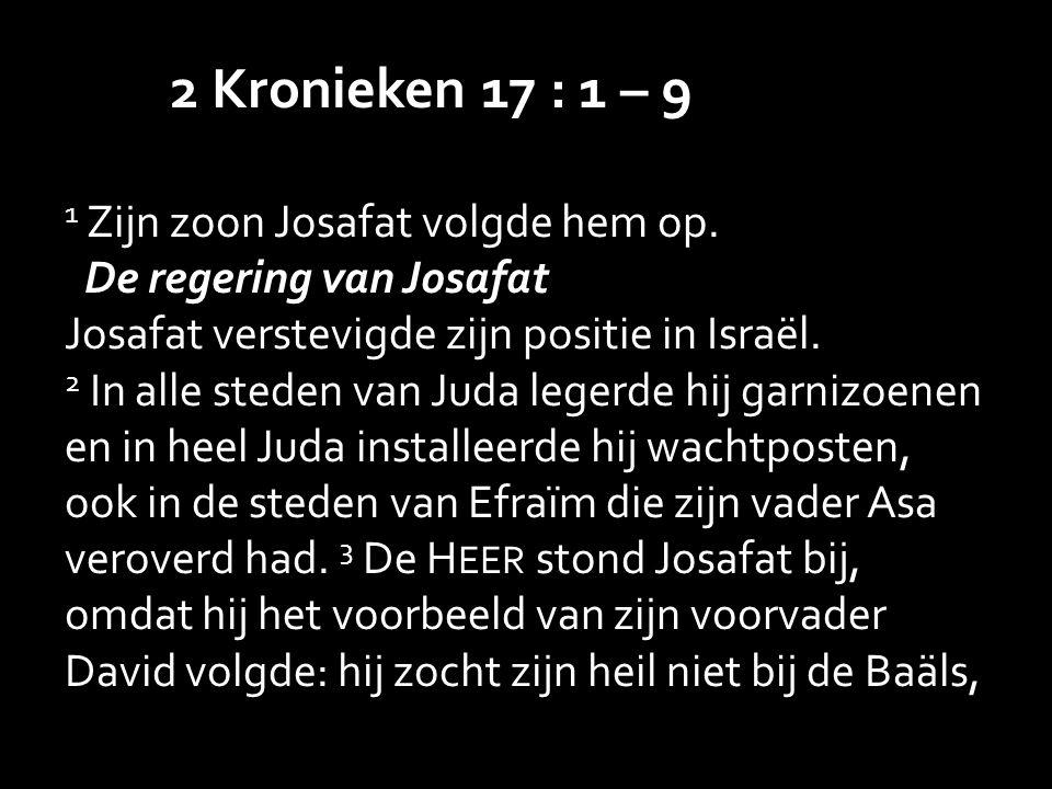 2 Kronieken 17 : 1 – 9 1 Zijn zoon Josafat volgde hem op.