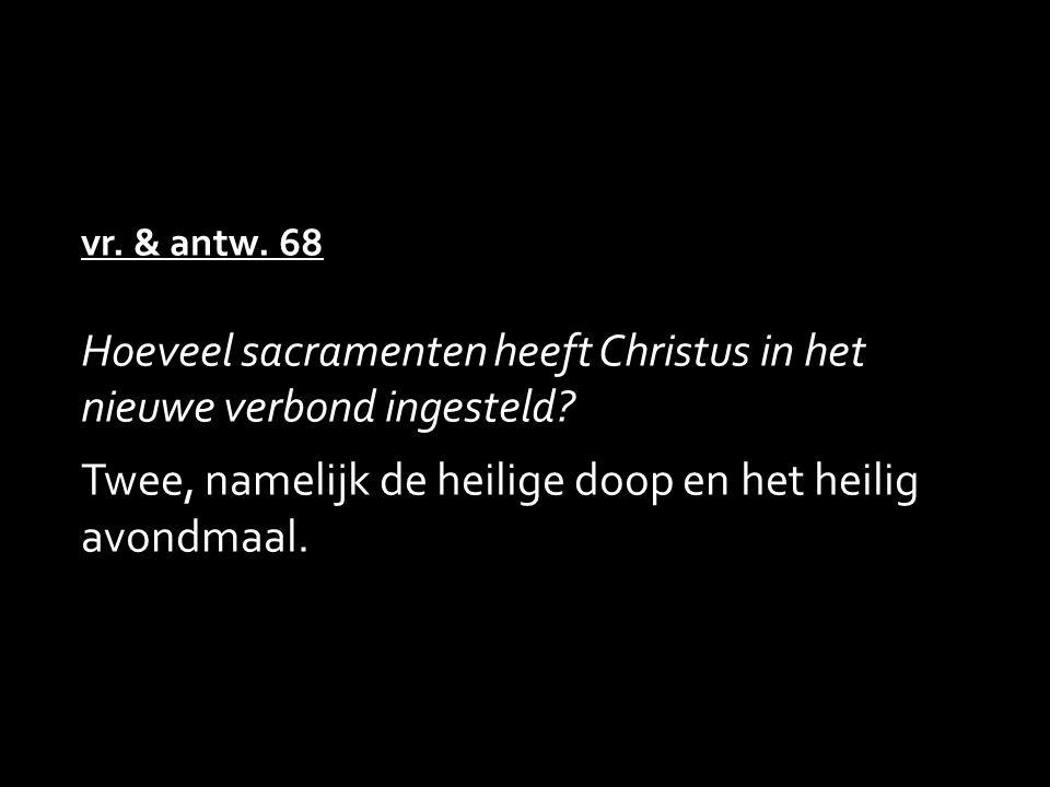 vr. & antw. 68 Hoeveel sacramenten heeft Christus in het nieuwe verbond ingesteld .