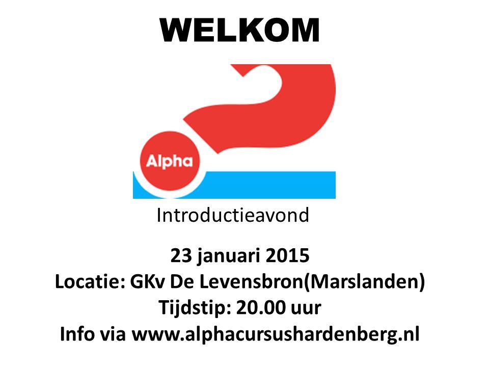 23 januari 2015 Locatie: GKv De Levensbron(Marslanden) Tijdstip: 20.00 uur Info via www.alphacursushardenberg.nl WELKOM Introductieavond