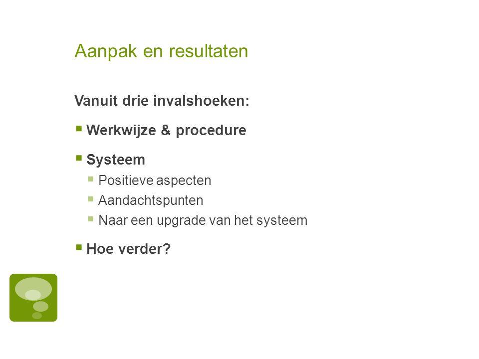 Aanpak en resultaten Vanuit drie invalshoeken:  Werkwijze & procedure  Systeem  Positieve aspecten  Aandachtspunten  Naar een upgrade van het sys