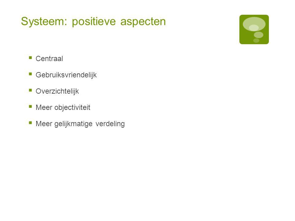 Systeem: positieve aspecten  Centraal  Gebruiksvriendelijk  Overzichtelijk  Meer objectiviteit  Meer gelijkmatige verdeling