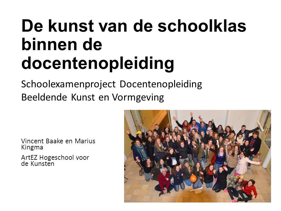 De kunst van de schoolklas binnen de docentenopleiding Vincent Baake en Marius Kingma ArtEZ Hogeschool voor de Kunsten Schoolexamenproject Docentenopl