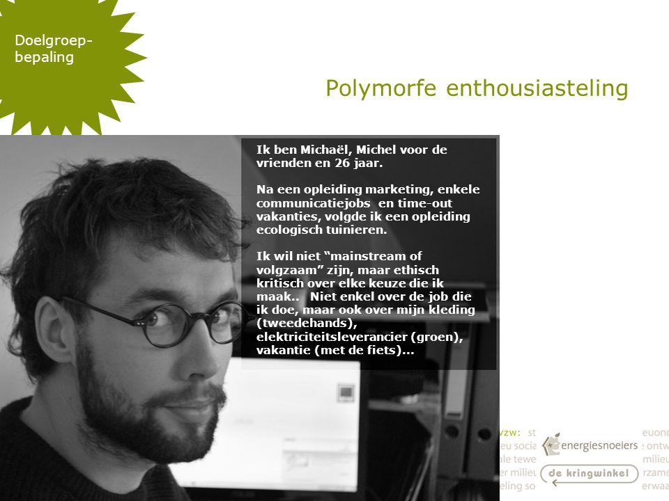 Polymorfe enthousiasteling Doelgroep- bepaling Ik ben Michaël, Michel voor de vrienden en 26 jaar.