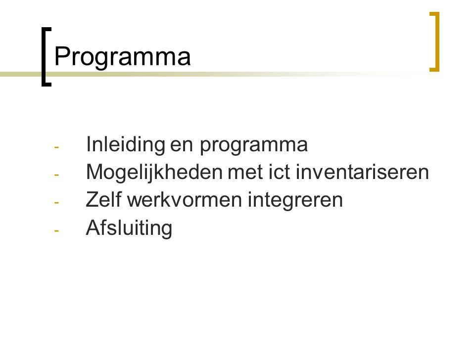 Programma - Inleiding en programma - Mogelijkheden met ict inventariseren - Zelf werkvormen integreren - Afsluiting