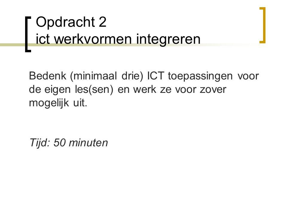 Opdracht 2 ict werkvormen integreren Bedenk (minimaal drie) ICT toepassingen voor de eigen les(sen) en werk ze voor zover mogelijk uit. Tijd: 50 minut