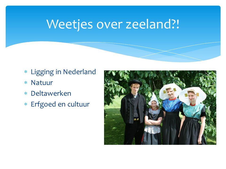  Ligging in Nederland  Natuur  Deltawerken  Erfgoed en cultuur Weetjes over zeeland?!