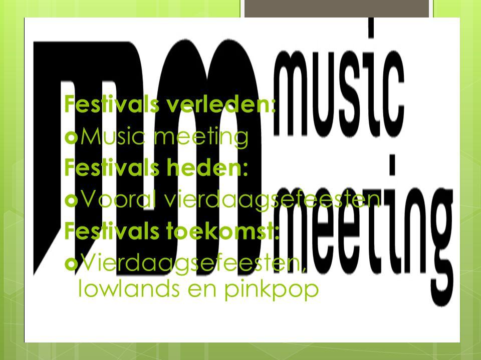 Festivals verleden:  Music meeting Festivals heden:  Vooral vierdaagsefeesten Festivals toekomst:  Vierdaagsefeesten, lowlands en pinkpop