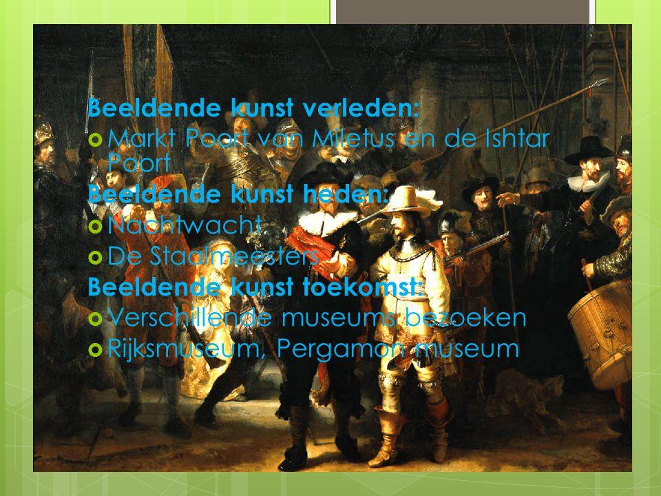 Beeldende kunst verleden:  Markt Poort van Miletus en de Ishtar Poort Beeldende kunst heden:  Nachtwacht  De Staalmeesters Beeldende kunst toekomst