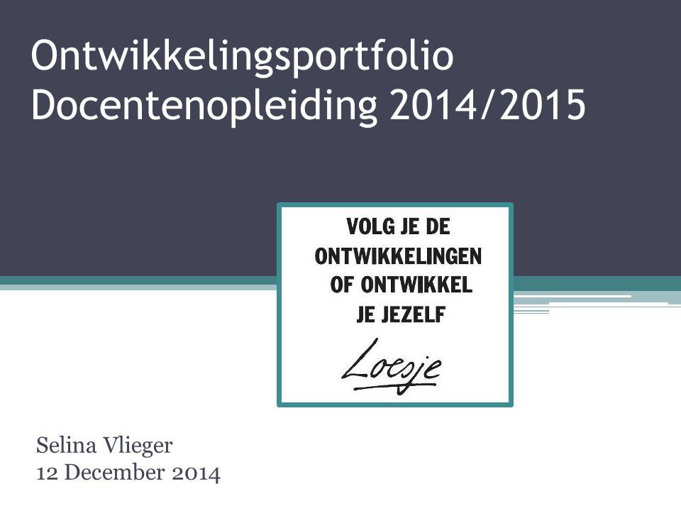 Ontwikkelingsportfolio Docentenopleiding 2014/2015 Selina Vlieger 12 December 2014