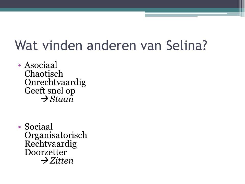 Wat vinden anderen van Selina? Asociaal Chaotisch Onrechtvaardig Geeft snel op  Staan Sociaal Organisatorisch Rechtvaardig Doorzetter  Zitten