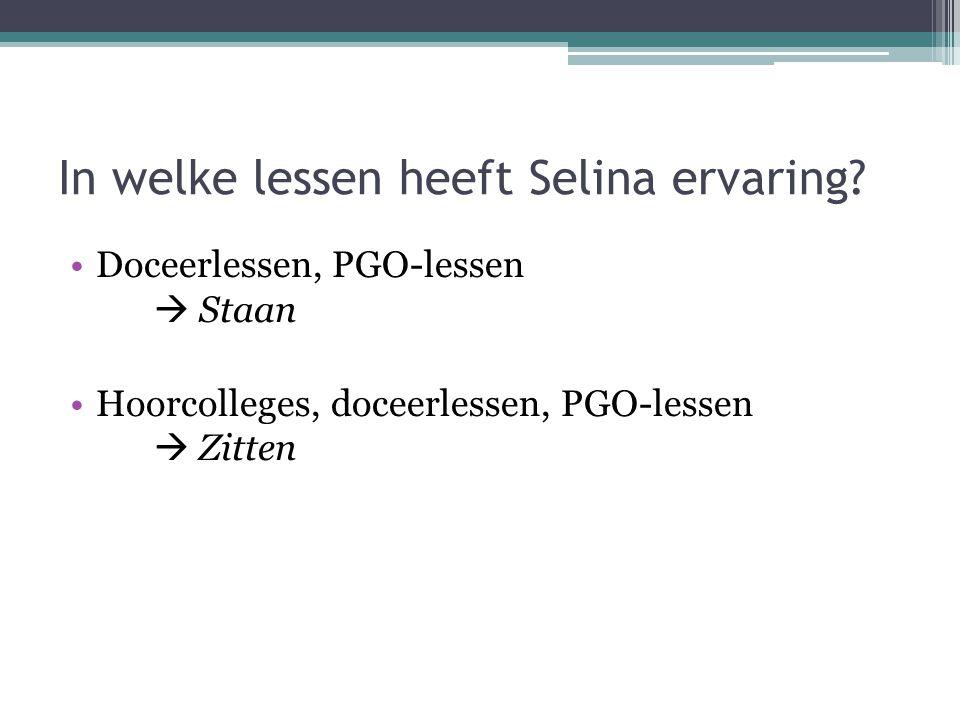 In welke lessen heeft Selina ervaring? Doceerlessen, PGO-lessen  Staan Hoorcolleges, doceerlessen, PGO-lessen  Zitten