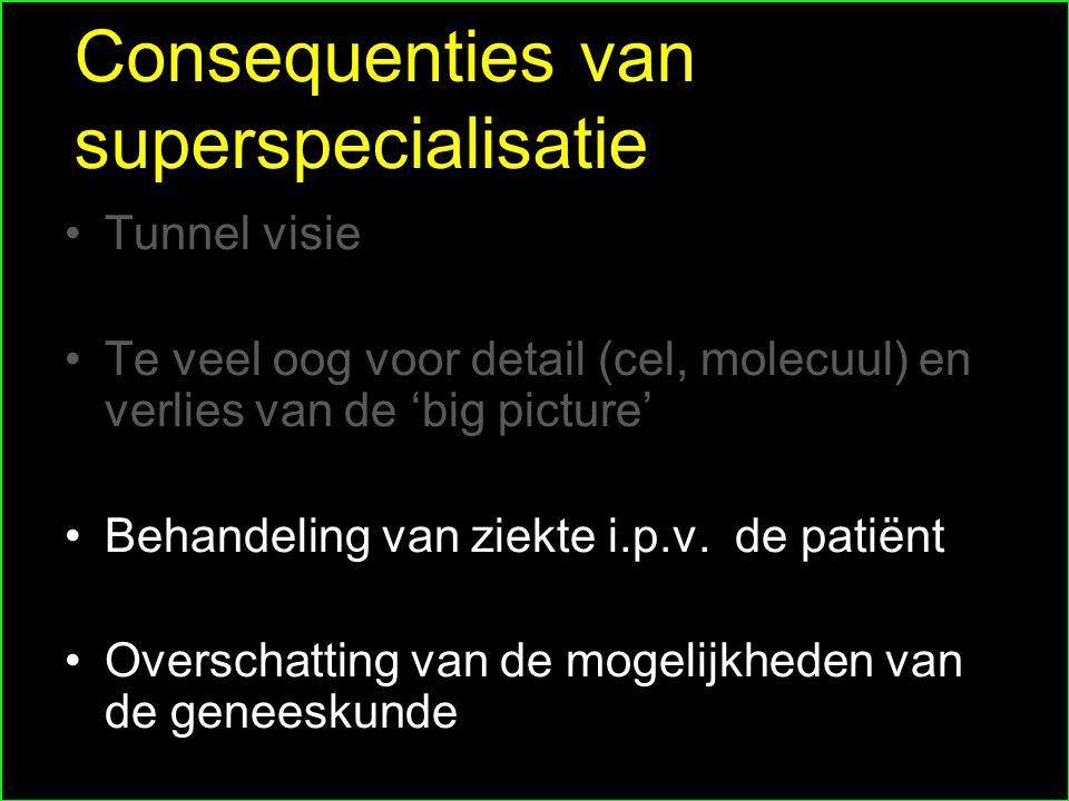 Consequenties van superspecialisatie Tunnel visie Te veel oog voor detail (cel, molecuul) en verlies van de 'big picture' Behandeling van ziekte i.p.v