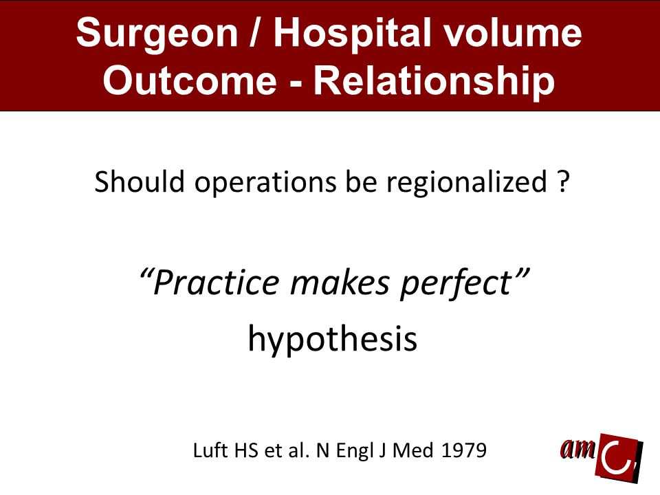 Surgeon / Hospital volume Outcome - Relationship Should operations be regionalized .