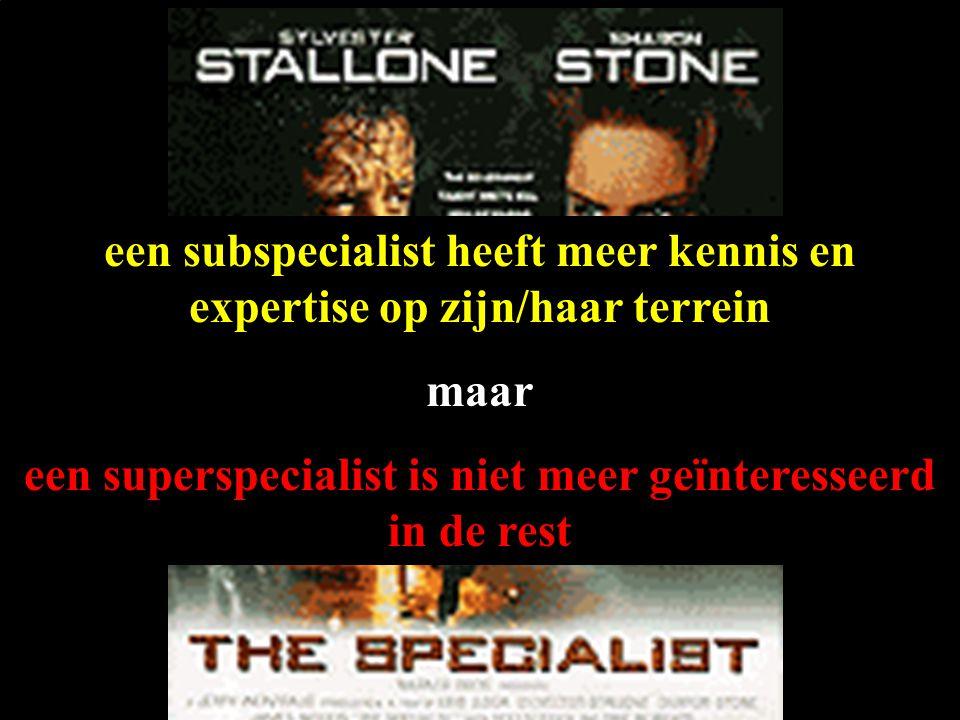 een subspecialist heeft meer kennis en expertise op zijn/haar terrein maar een superspecialist is niet meer geïnteresseerd in de rest