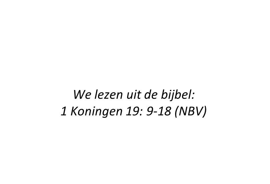 We lezen uit de bijbel: 1 Koningen 19: 9-18 (NBV)