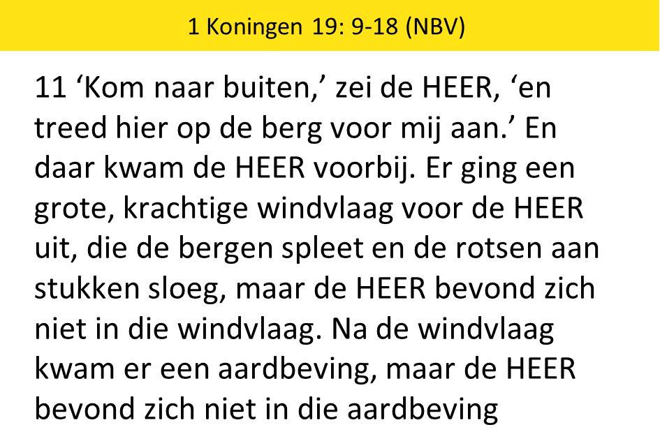 1 Koningen 19: 9-18 (NBV) 11 'Kom naar buiten,' zei de HEER, 'en treed hier op de berg voor mij aan.' En daar kwam de HEER voorbij.