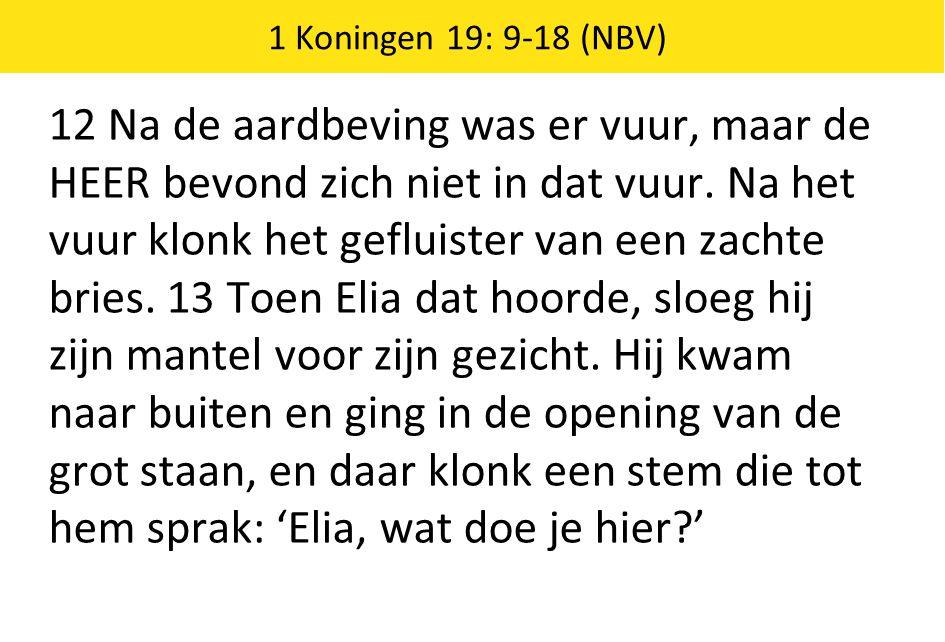 1 Koningen 19: 9-18 (NBV) 12 Na de aardbeving was er vuur, maar de HEER bevond zich niet in dat vuur.