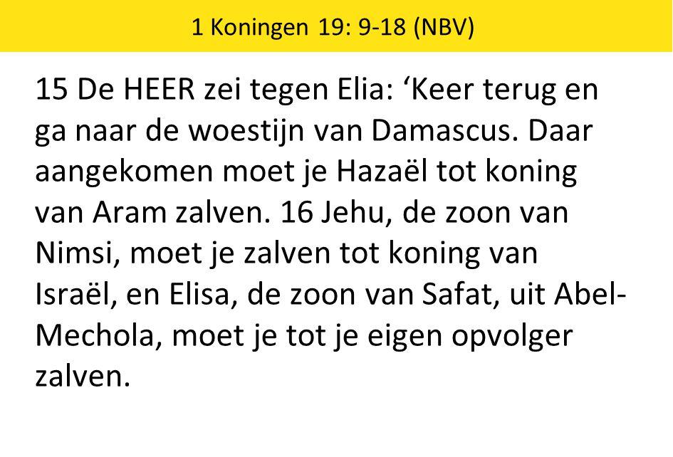 1 Koningen 19: 9-18 (NBV) 15 De HEER zei tegen Elia: 'Keer terug en ga naar de woestijn van Damascus.